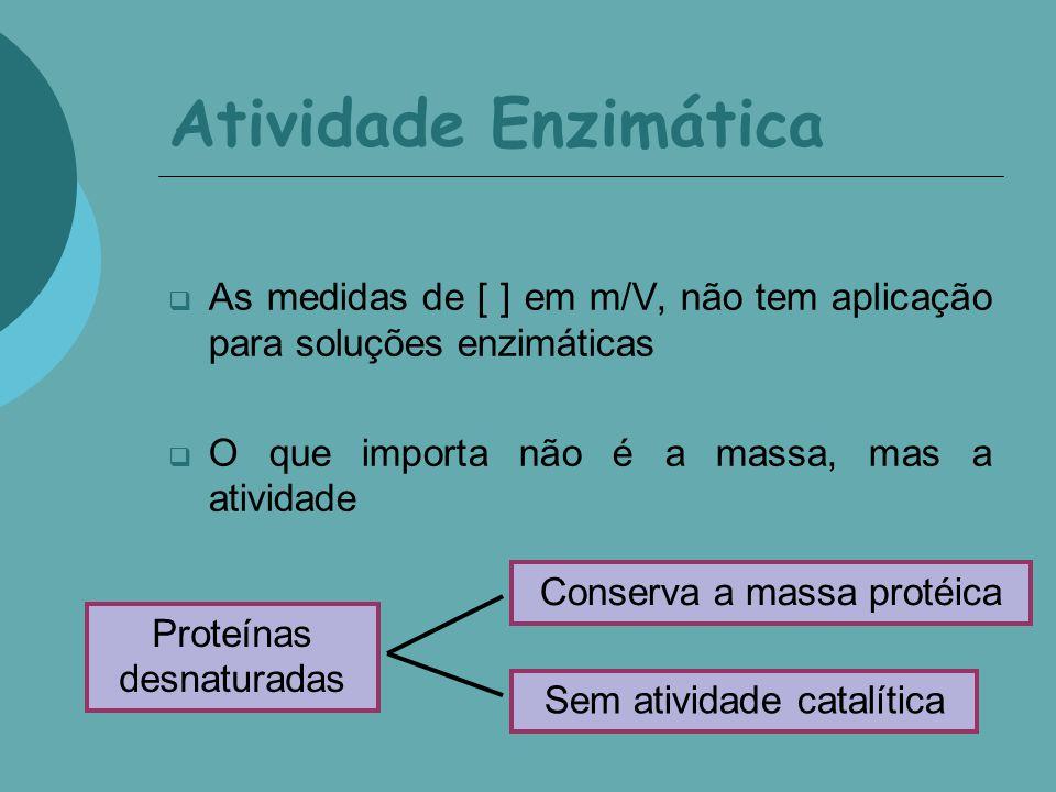 Atividade Enzimática As medidas de [ ] em m/V, não tem aplicação para soluções enzimáticas. O que importa não é a massa, mas a atividade.